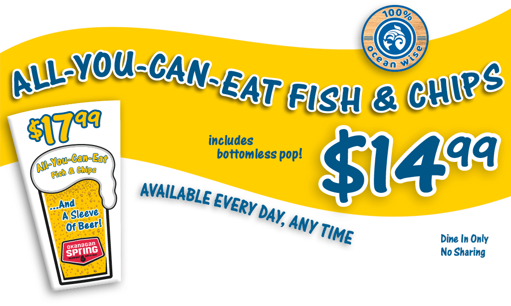 All-you-can-eat fish and chips, includes bottomless pop, only $14.99 -- available every day, any time! (dine in only, no sharing)