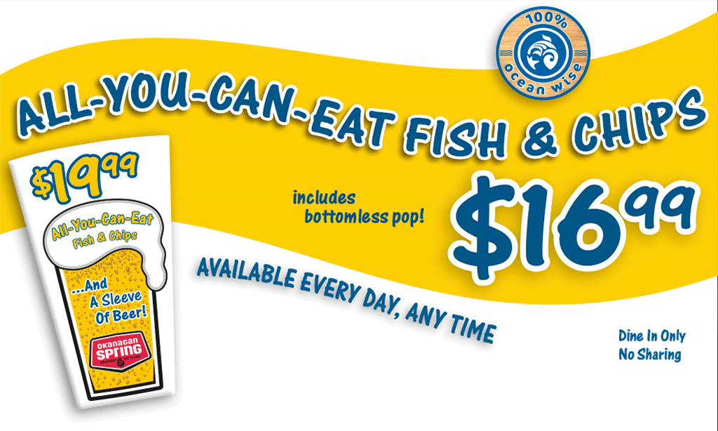 All-you-can-eat fish and chips, includes bottomless pop, only $16.99 -- available every day, any time! (dine in only, no sharing)